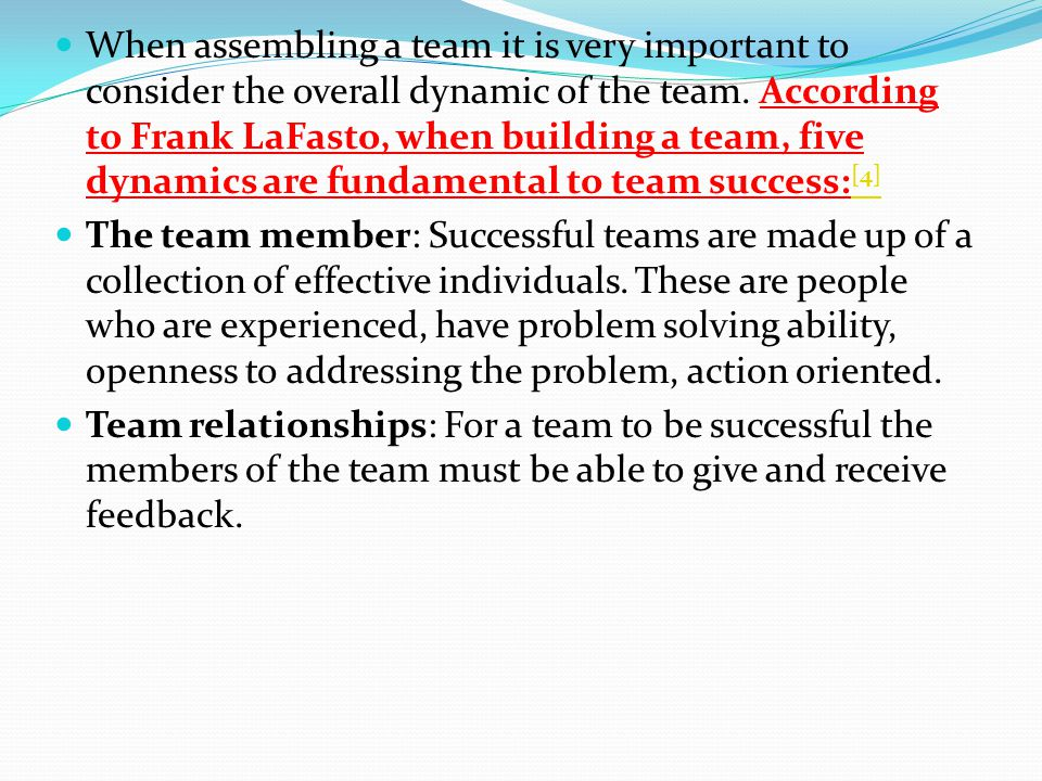 When assembling a team it is very important to consider the overall dynamic of the team. According to Frank LaFasto, when building a team, five dynamics are fundamental to team success:[4]